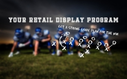PART II – Your Retail Display Program: A Strong Game Plan For the Win